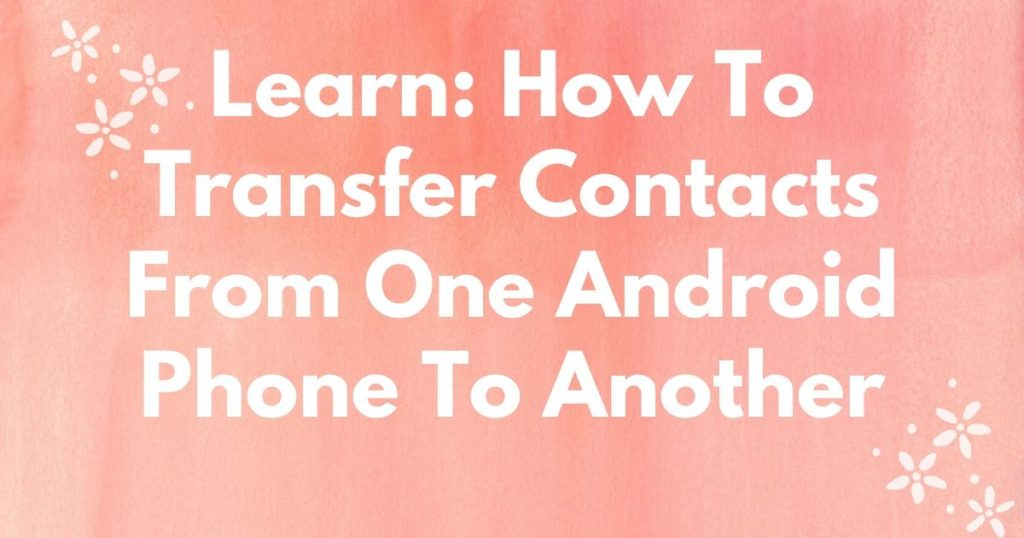 How To Transfer Contacts From One Android Phone To Another